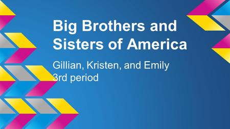 Big Brothers and Sisters of America Gillian, Kristen, and Emily 3rd period.