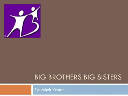 BIG BROTHERS BIG SISTERS By: Mitch Kasten. Big Brothers Big Sisters Mission  Founded in 1904, Big Brothers Big Sisters of America is the oldest, largest.