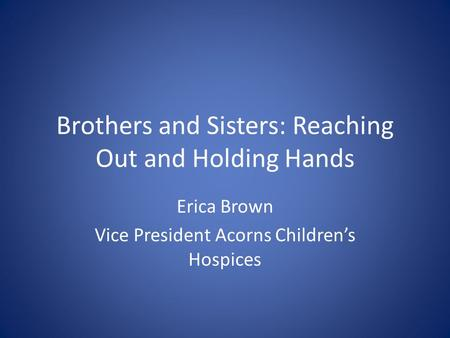 Brothers and Sisters: Reaching Out and Holding Hands Erica Brown Vice President Acorns Children's Hospices.