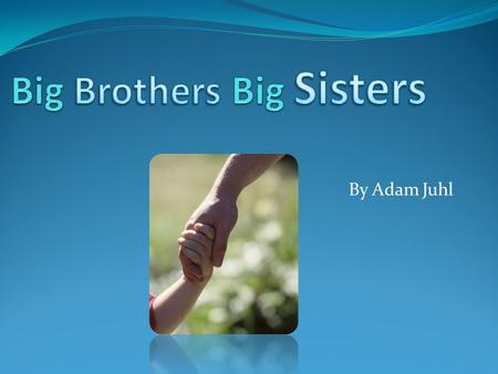 By Adam Juhl. The Big Brothers Big Sisters Mission is to help children reach their potential through professionally supported, one to one relationships.