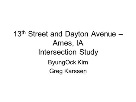 13 th Street and Dayton Avenue – Ames, IA Intersection Study ByungOck Kim Greg Karssen.