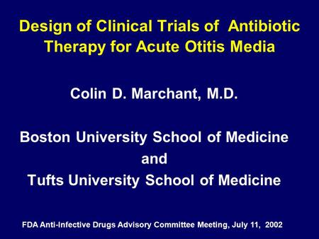 Design of Clinical Trials of Antibiotic Therapy for Acute Otitis Media Colin D. Marchant, M.D. Boston University School of Medicine and Tufts University.