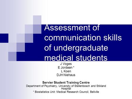Assessment of communication skills of undergraduate medical students J Voges E Jordaan * L Koen DJH Niehaus Servier Student Training Centre Department.