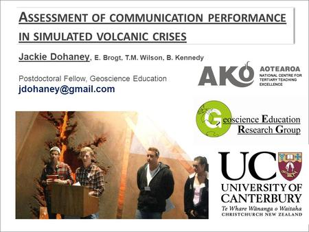 A SSESSMENT OF COMMUNICATION PERFORMANCE IN SIMULATED VOLCANIC CRISES Jackie Dohaney, E. Brogt, T.M. Wilson, B. Kennedy Postdoctoral Fellow, Geoscience.