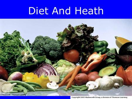 Diet And Heath Copyright 2005 Wadsworth Group, a division of Thomson Learning.
