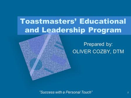 "1 Toastmasters' Educational and Leadership Program Prepared by: OLIVER COZBY, DTM ""Success with a Personal Touch"""