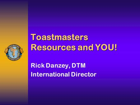 Toastmasters Resources and YOU! Rick Danzey, DTM International Director.