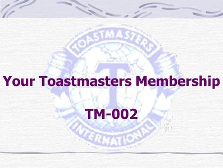 Your Toastmasters Membership TM-002. TO HELP YOU GET THE MOST OF YOUR TOASTMASTER MEMBERSHIP BY HELPING YOU UNDERSTAND  HOW THE TOASTMASTERS ORGANIZATION.