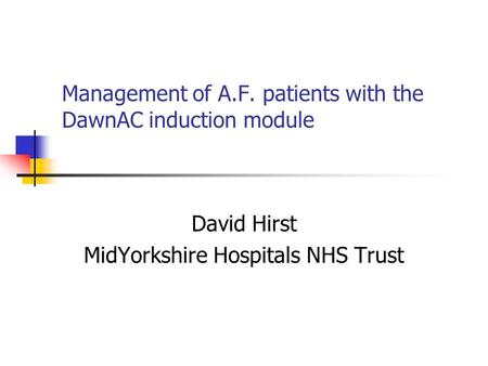 Management of A.F. patients with the DawnAC induction module David Hirst MidYorkshire Hospitals NHS Trust.