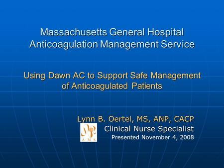 Massachusetts General Hospital Anticoagulation Management Service Using Dawn AC to Support Safe Management of Anticoagulated Patients Lynn B. Oertel, MS,
