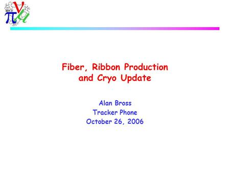Fiber, Ribbon Production and Cryo Update Alan Bross Tracker Phone October 26, 2006.