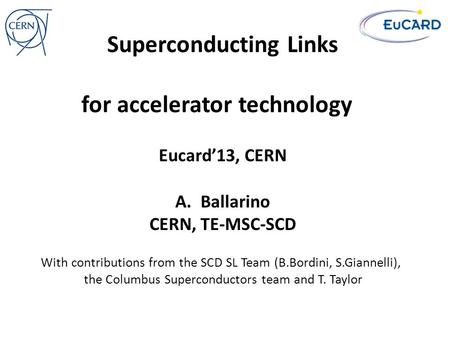 Superconducting Links for accelerator technology A.Ballarino CERN, TE-MSC-SCD Eucard'13, CERN With contributions from the SCD SL Team (B.Bordini, S.Giannelli),
