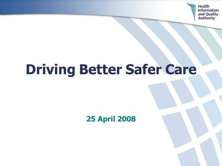 Driving Better Safer Care 25 April 2008. Background Established May 2007 Independent – reporting directly to Minister for Health and Children Functions.