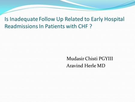 Is Inadequate Follow Up Related to Early Hospital Readmissions In Patients with CHF ? Mudasir Chisti PGYIII Aravind Herle MD.