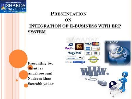 INTEGRATION OF E - BUSINESS WITH ERP SYSTEM P RESENTATION ON INTEGRATION OF E - BUSINESS WITH ERP SYSTEM Presenting by Presenting by, Shruti raj Anushree.