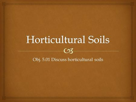Obj. 5.01 Discuss horticultural soils.   Organic  Partially decomposed material mined from the swamps  Good moisture holding properties Peat Moss.