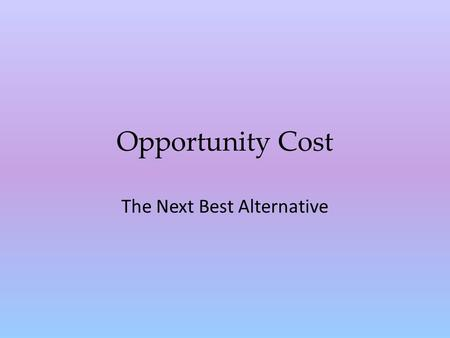 Opportunity Cost The Next Best Alternative Opportunity cost Opportunity cost is the highest-valued option that is relinquished – The value of the next.