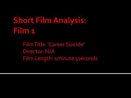 Film Title: 'Career Suicide' Director: N/A Film Length: 1minute 5seconds.