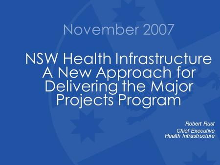 November 2007 NSW Health Infrastructure A New Approach for Delivering the Major Projects Program Robert Rust Chief Executive Health Infrastructure.