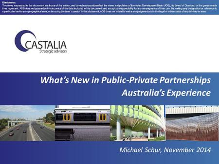 What's New in Public-Private Partnerships Australia's Experience Michael Schur, November 2014 Disclaimer: The views expressed in this document are those.