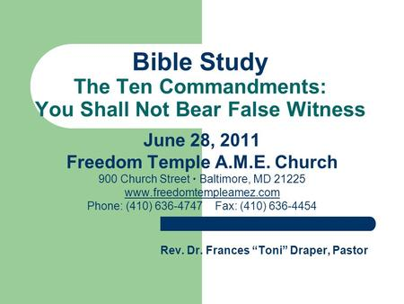 Bible Study The Ten Commandments: You Shall Not Bear False Witness June 28, 2011 Freedom Temple A.M.E. Church 900 Church Street  Baltimore, MD 21225 www.freedomtempleamez.com.