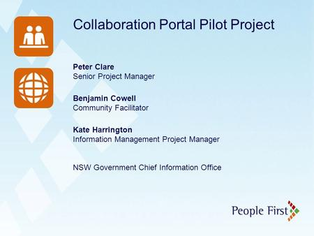 Collaboration Portal Pilot Project Peter Clare Senior Project Manager Benjamin Cowell Community Facilitator Kate Harrington Information Management Project.
