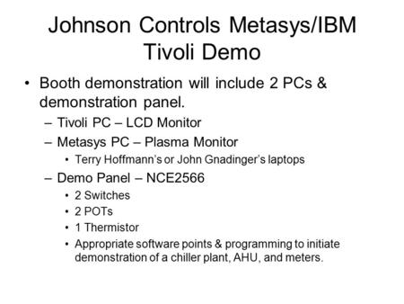 Johnson Controls Metasys/IBM Tivoli Demo Booth demonstration will include 2 PCs & demonstration panel. –Tivoli PC – LCD Monitor –Metasys PC – Plasma Monitor.