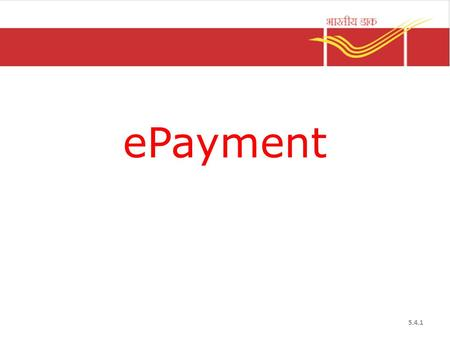 EPayment 5.4.1. ePayment Introduction It is the process of electronic transfer of bill data between booking and payment office Department of Post collects.