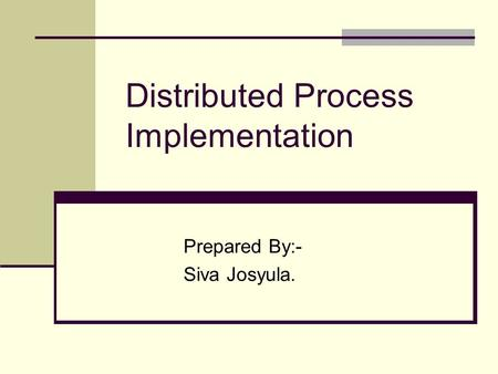 Distributed Process Implementation Prepared By:- Siva Josyula.