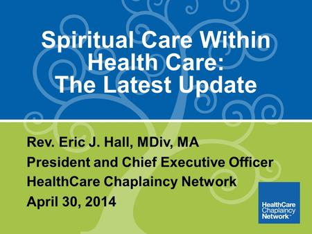 Spiritual Care Within Health Care: The Latest Update Rev. Eric J. Hall, MDiv, MA President and Chief Executive Officer HealthCare Chaplaincy Network April.