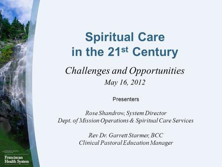Spiritual Care in the 21 st Century Challenges and Opportunities May 16, 2012 Presenters Rose Shandrow, System Director Dept. of Mission Operations & Spiritual.