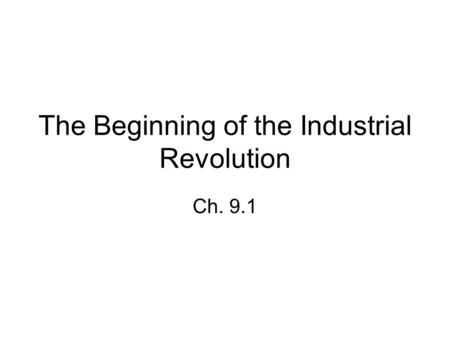 The Beginning of the Industrial Revolution Ch. 9.1.