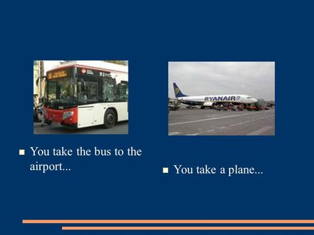 You take the bus to the airport... You take a plane...