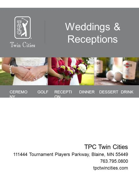 Weddings & Receptions TPC Twin Cities 111444 Tournament Players Parkway, Blaine, MN 55449 763.795.0800 tpctwincities.com CEREMO NY GOLFRECEPTI ON DINNERDRINKDESSERT.