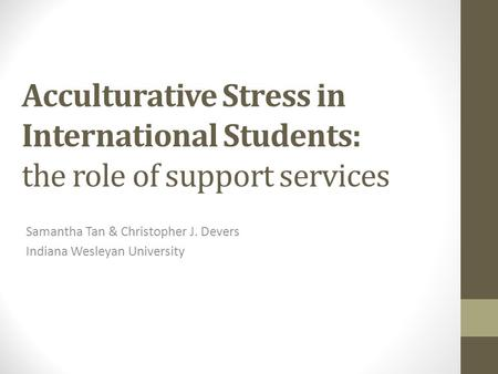 Acculturative Stress in International Students: the role of support services Samantha Tan & Christopher J. Devers Indiana Wesleyan University.