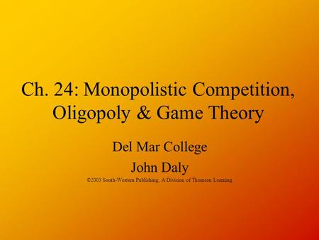 Ch. 24: Monopolistic Competition, Oligopoly & Game Theory Del Mar College John Daly ©2003 South-Western Publishing, A Division of Thomson Learning.