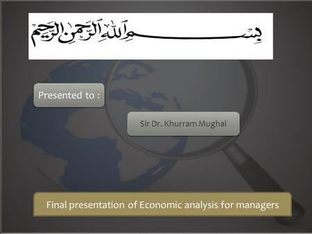 Final presentation of Economic analysis for managers Presented to : Sir Dr. Khurram Mughal.