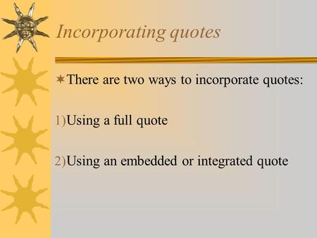 Incorporating quotes  There are two ways to incorporate quotes: 1) Using a full quote 2) Using an embedded or integrated quote.