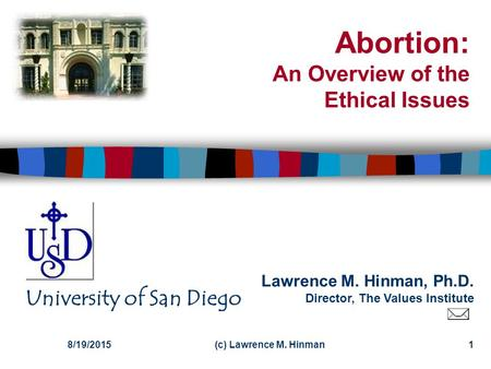 Lawrence M. Hinman, Ph.D. Director, The Values Institute University of San Diego 8/19/2015(c) Lawrence M. Hinman1 Abortion: An Overview of the Ethical.