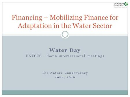 Water Day UNFCCC – Bonn intersessional meetings The Nature Conservancy June, 2010 Financing – Mobilizing Finance for Adaptation in the Water Sector.