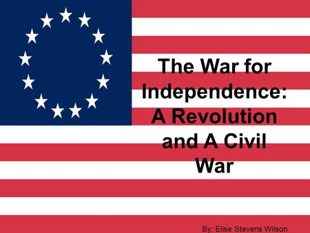 The War for Independence: A Revolution and A Civil War By: Elise Stevens Wilson.