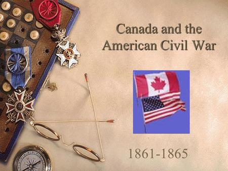 Canada and the American Civil War 1861-1865. Causes of the American Civil War 1861-1865  This was a complex war fought between states in the northern.