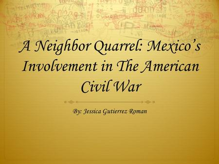 A Neighbor Quarrel: Mexico's Involvement in The American Civil War By: Jessica Gutierrez Roman.