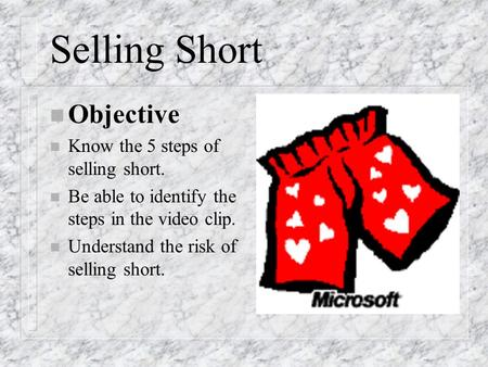 Selling Short n Objective n Know the 5 steps of selling short. n Be able to identify the steps in the video clip. n Understand the risk of selling short.