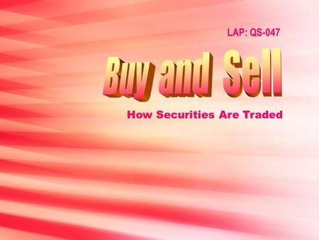 LAP: QS-047 How Securities Are Traded Objectives Describe types of securities trades. Describe the process of securities trading.