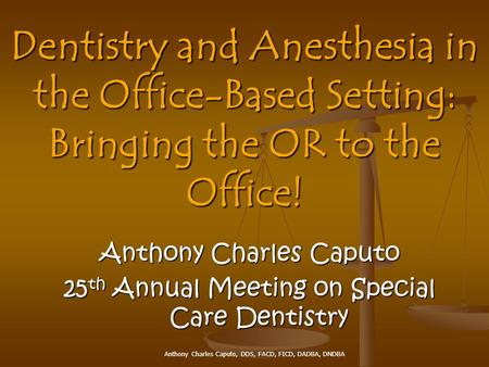 Anthony Charles Caputo, DDS, FACD, FICD, DADBA, DNDBA Anthony Charles Caputo 25 th Annual Meeting on Special Care Dentistry Dentistry and Anesthesia in.