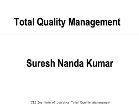 <strong>Total</strong> Quality Management CII Institute of Logistics <strong>Total</strong> Quality Management Suresh Nanda Kumar.