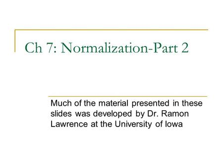 Ch 7: Normalization-Part 2 Much of the material presented in these slides was developed by Dr. Ramon Lawrence at the University of Iowa.