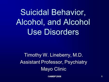 ©AMSP 20081 Suicidal Behavior, Alcohol, and Alcohol Use Disorders Timothy W. Lineberry, M.D. Assistant Professor, Psychiatry Mayo Clinic.