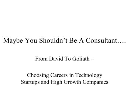 Maybe You Shouldn't Be A Consultant…. From David To Goliath – Choosing Careers in Technology Startups and High Growth Companies.